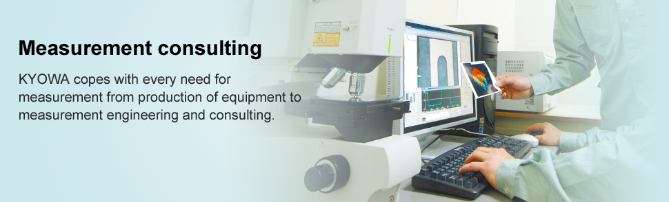 Measurement consulting KYOWA copes with every need for measurement from production of equipment to measurement engineering and consulting.